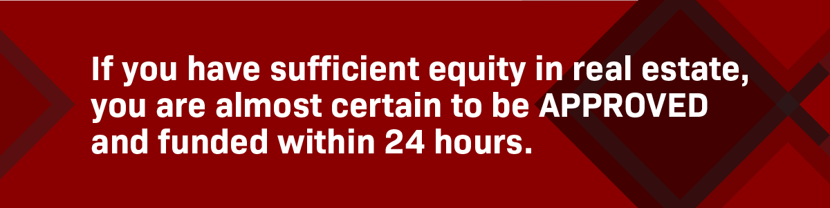 If your business client has sufficient equity in real estate, we will fund them in 24 hours